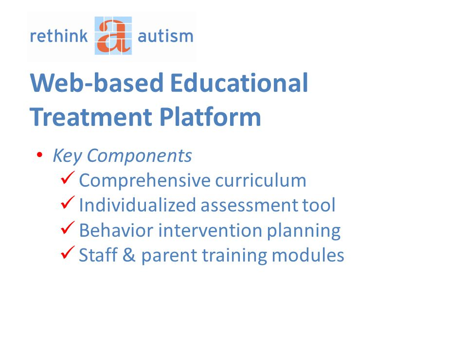 Key Components Comprehensive curriculum Individualized assessment tool Behavior intervention planning Staff & parent training modules Web-based Educational Treatment Platform