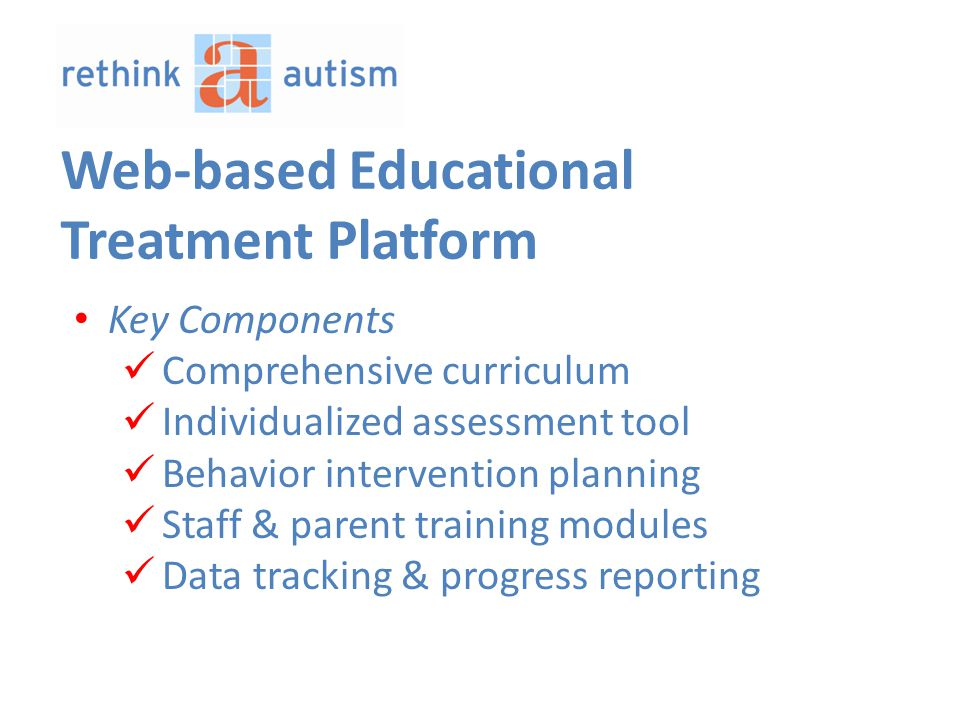 Key Components Comprehensive curriculum Individualized assessment tool Behavior intervention planning Staff & parent training modules Data tracking & progress reporting Web-based Educational Treatment Platform