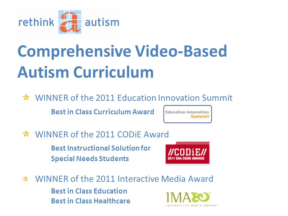 Comprehensive Video-Based Autism Curriculum WINNER of the 2011 Education Innovation Summit Best in Class Curriculum Award WINNER of the 2011 CODiE Award Best Instructional Solution for Special Needs Students WINNER of the 2011 Interactive Media Award Best in Class Education Best in Class Healthcare