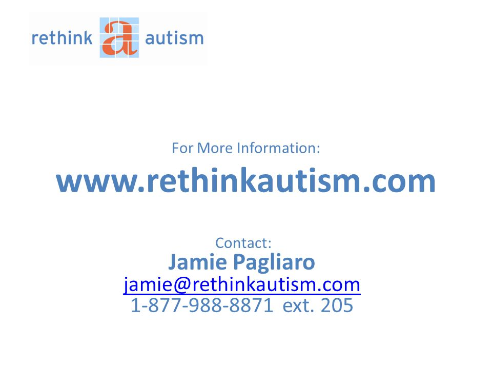 For More Information: www.rethinkautism.com Contact: Jamie Pagliaro jamie@rethinkautism.com jamie@rethinkautism.com 1-877-988-8871 ext.