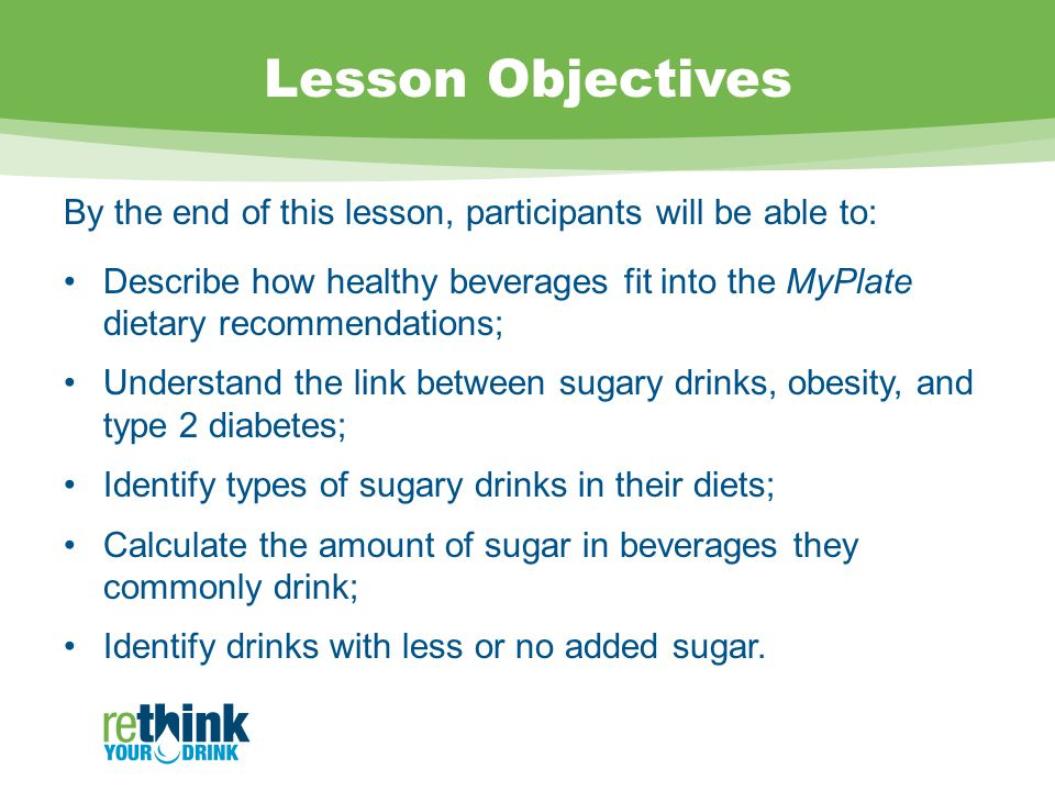 Lesson Objectives By the end of this lesson, participants will be able to: Describe how healthy beverages fit into the MyPlate dietary recommendations; Understand the link between sugary drinks, obesity, and type 2 diabetes; Identify types of sugary drinks in their diets; Calculate the amount of sugar in beverages they commonly drink; Identify drinks with less or no added sugar.