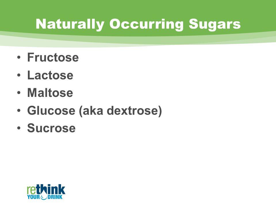Naturally Occurring Sugars Fructose Lactose Maltose Glucose (aka dextrose) Sucrose