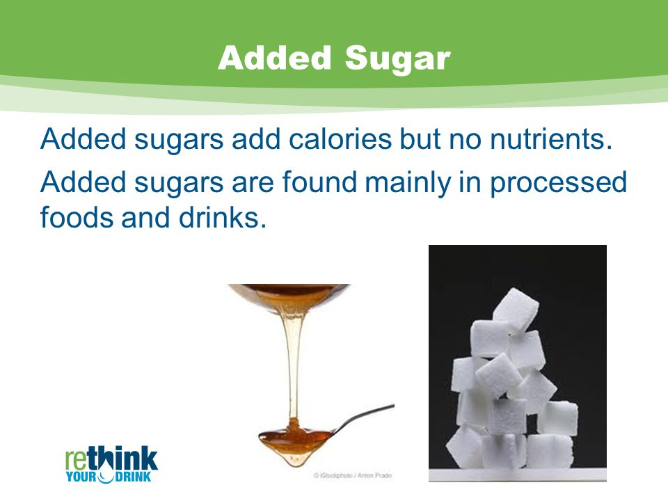 Added Sugar Added sugars add calories but no nutrients.