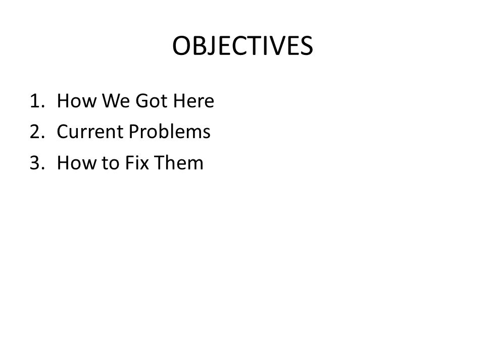 OBJECTIVES 1.How We Got Here 2.Current Problems 3.How to Fix Them