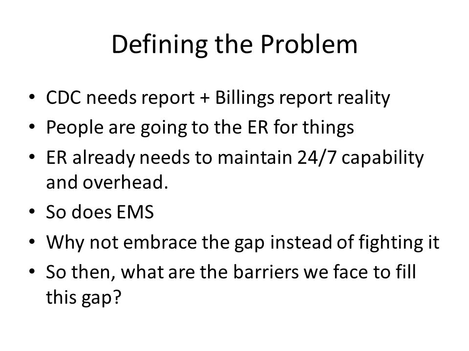 Defining the Problem CDC needs report + Billings report reality People are going to the ER for things ER already needs to maintain 24/7 capability and overhead.