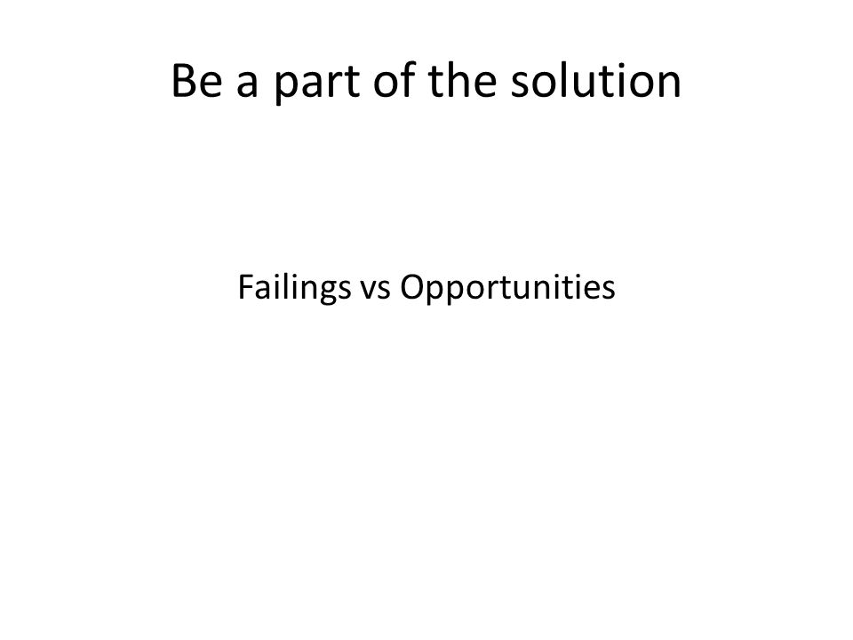 Be a part of the solution Failings vs Opportunities