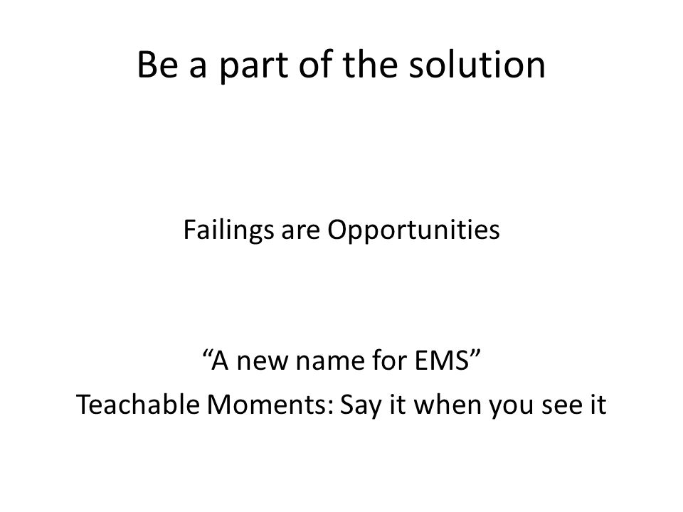 Be a part of the solution Failings are Opportunities A new name for EMS Teachable Moments: Say it when you see it