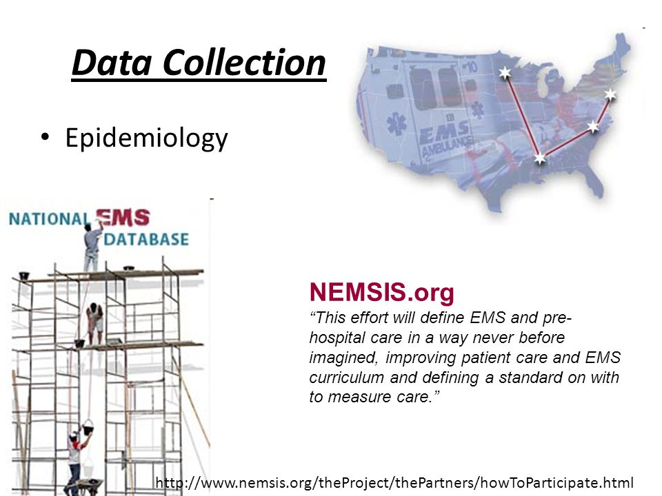 Data Collection Epidemiology NEMSIS.org This effort will define EMS and pre- hospital care in a way never before imagined, improving patient care and EMS curriculum and defining a standard on with to measure care. http://www.nemsis.org/theProject/thePartners/howToParticipate.html