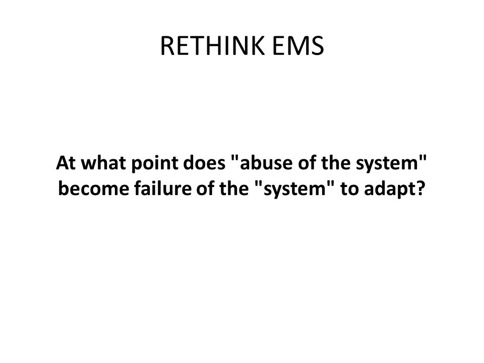 RETHINK EMS At what point does abuse of the system become failure of the system to adapt