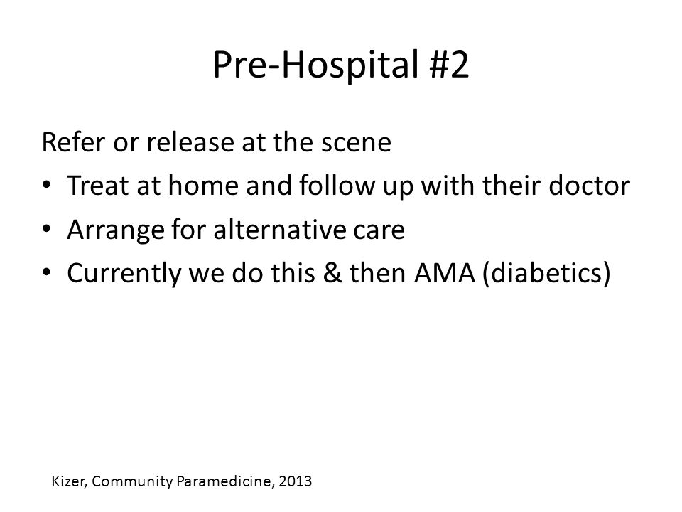 Pre-Hospital #2 Refer or release at the scene Treat at home and follow up with their doctor Arrange for alternative care Currently we do this & then AMA (diabetics) Kizer, Community Paramedicine, 2013