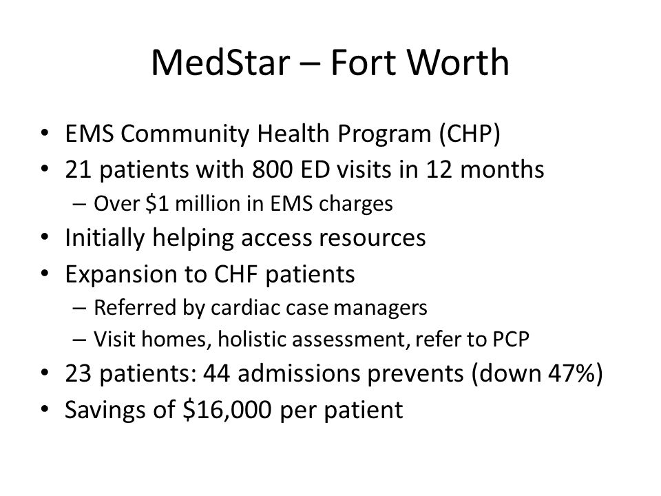 MedStar – Fort Worth EMS Community Health Program (CHP) 21 patients with 800 ED visits in 12 months – Over $1 million in EMS charges Initially helping access resources Expansion to CHF patients – Referred by cardiac case managers – Visit homes, holistic assessment, refer to PCP 23 patients: 44 admissions prevents (down 47%) Savings of $16,000 per patient