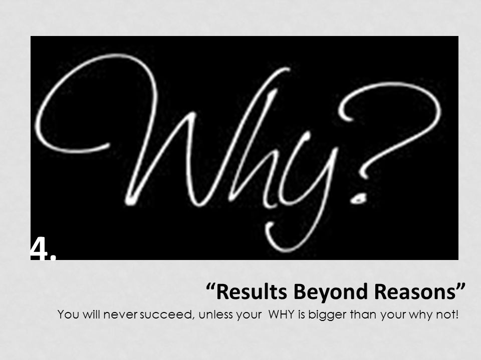Results Beyond Reasons You will never succeed, unless your WHY is bigger than your why not! 4.