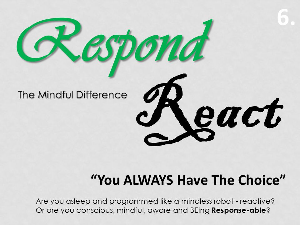 6. You ALWAYS Have The Choice Are you asleep and programmed like a mindless robot - reactive.
