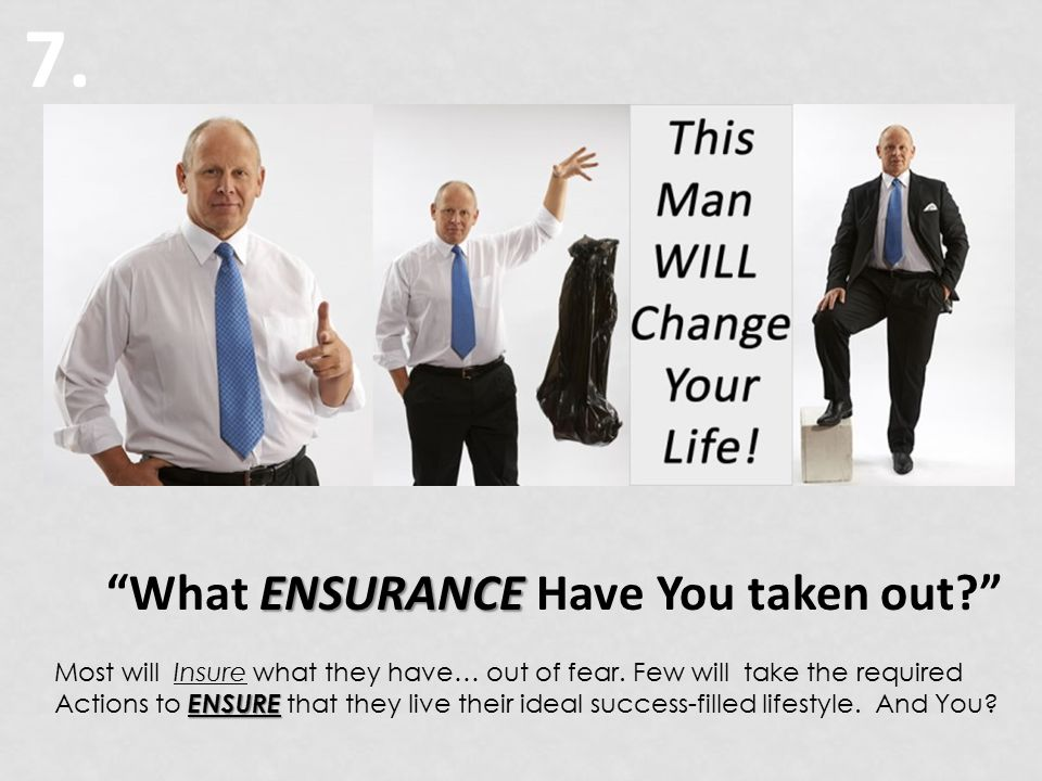7. ENSURANCE What ENSURANCE Have You taken out? Most will Insure what they have… out of fear.