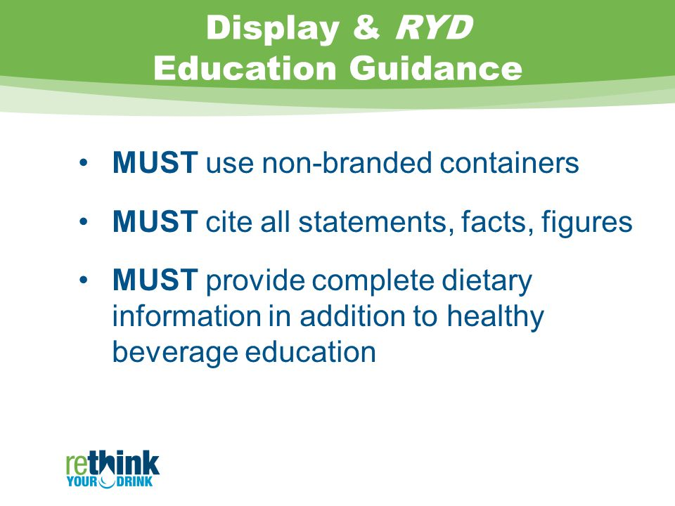 Display & RYD Education Guidance MUST use non-branded containers MUST cite all statements, facts, figures MUST provide complete dietary information in addition to healthy beverage education