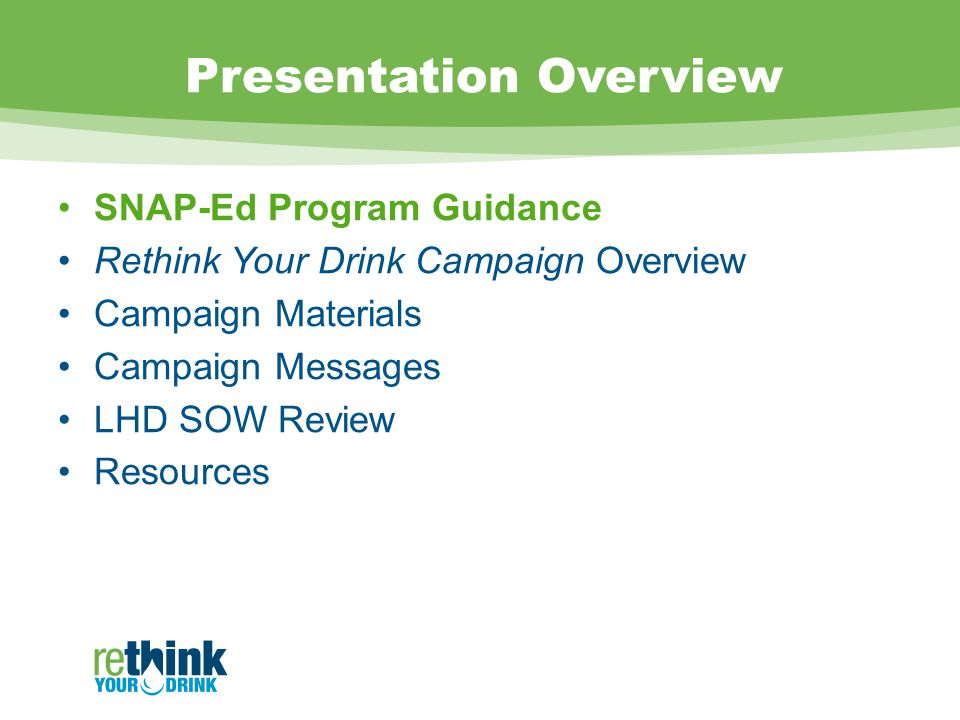 Presentation Overview SNAP-Ed Program Guidance Rethink Your Drink Campaign Overview Campaign Materials Campaign Messages LHD SOW Review Resources