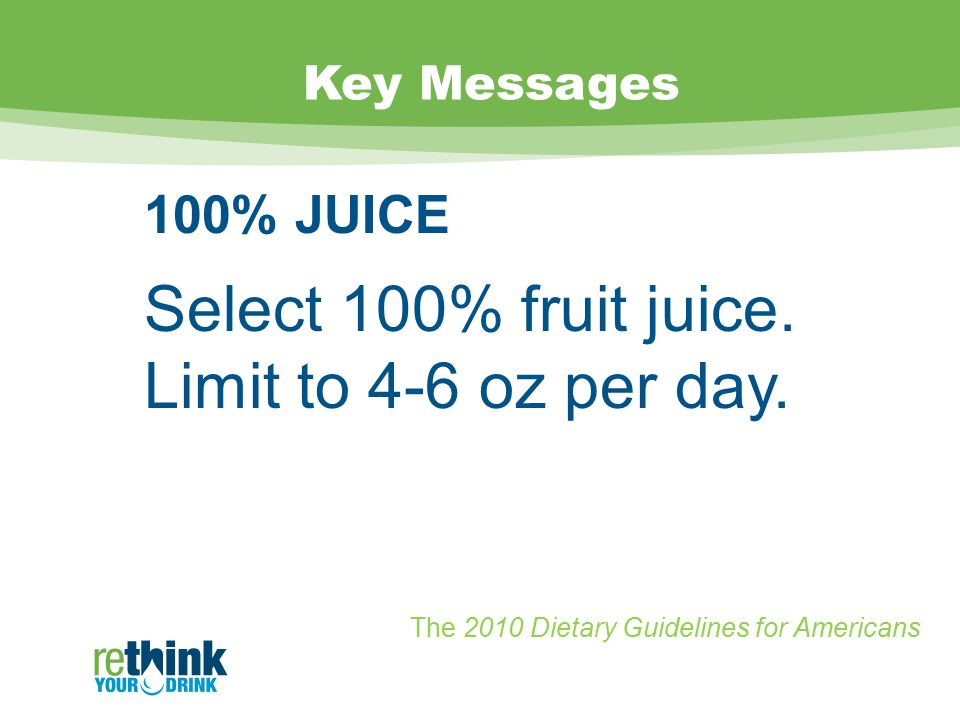 Key Messages 100% JUICE Select 100% fruit juice. Limit to 4-6 oz per day.