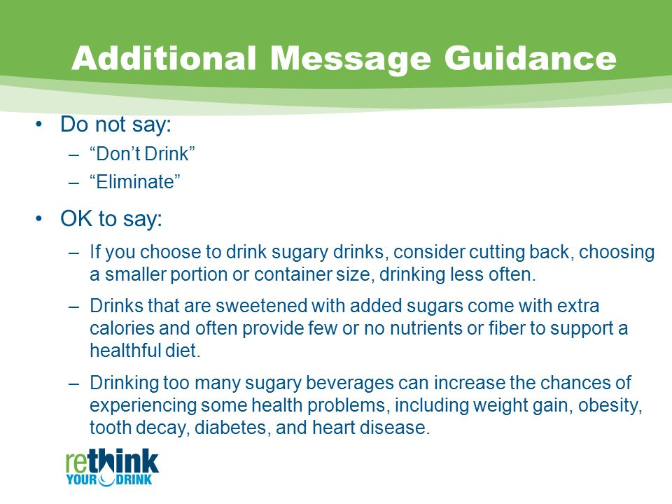Additional Message Guidance Do not say: – Don't Drink – Eliminate OK to say: –If you choose to drink sugary drinks, consider cutting back, choosing a smaller portion or container size, drinking less often.