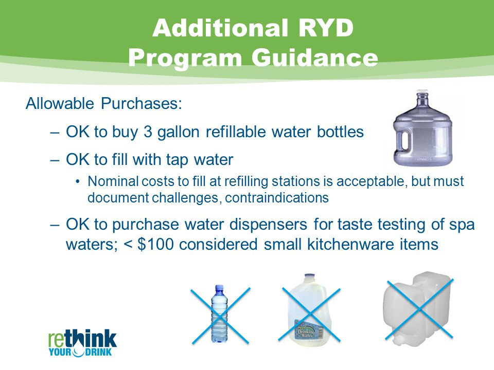 Additional RYD Program Guidance Allowable Purchases: –OK to buy 3 gallon refillable water bottles –OK to fill with tap water Nominal costs to fill at refilling stations is acceptable, but must document challenges, contraindications –OK to purchase water dispensers for taste testing of spa waters; < $100 considered small kitchenware items