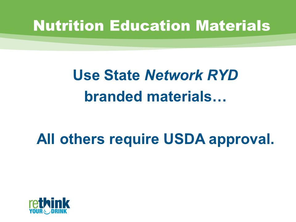 Nutrition Education Materials Use State Network RYD branded materials… All others require USDA approval.