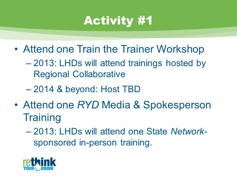 Activity #1 Attend one Train the Trainer Workshop –2013: LHDs will attend trainings hosted by Regional Collaborative –2014 & beyond: Host TBD Attend one RYD Media & Spokesperson Training –2013: LHDs will attend one State Network- sponsored in-person training.