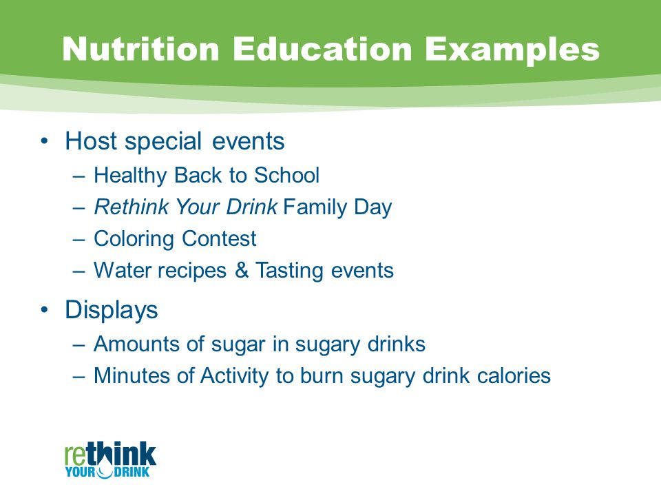 Nutrition Education Examples Host special events –Healthy Back to School –Rethink Your Drink Family Day –Coloring Contest –Water recipes & Tasting events Displays –Amounts of sugar in sugary drinks –Minutes of Activity to burn sugary drink calories
