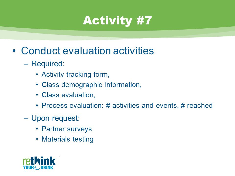 Activity #7 Conduct evaluation activities –Required: Activity tracking form, Class demographic information, Class evaluation, Process evaluation: # activities and events, # reached –Upon request: Partner surveys Materials testing.