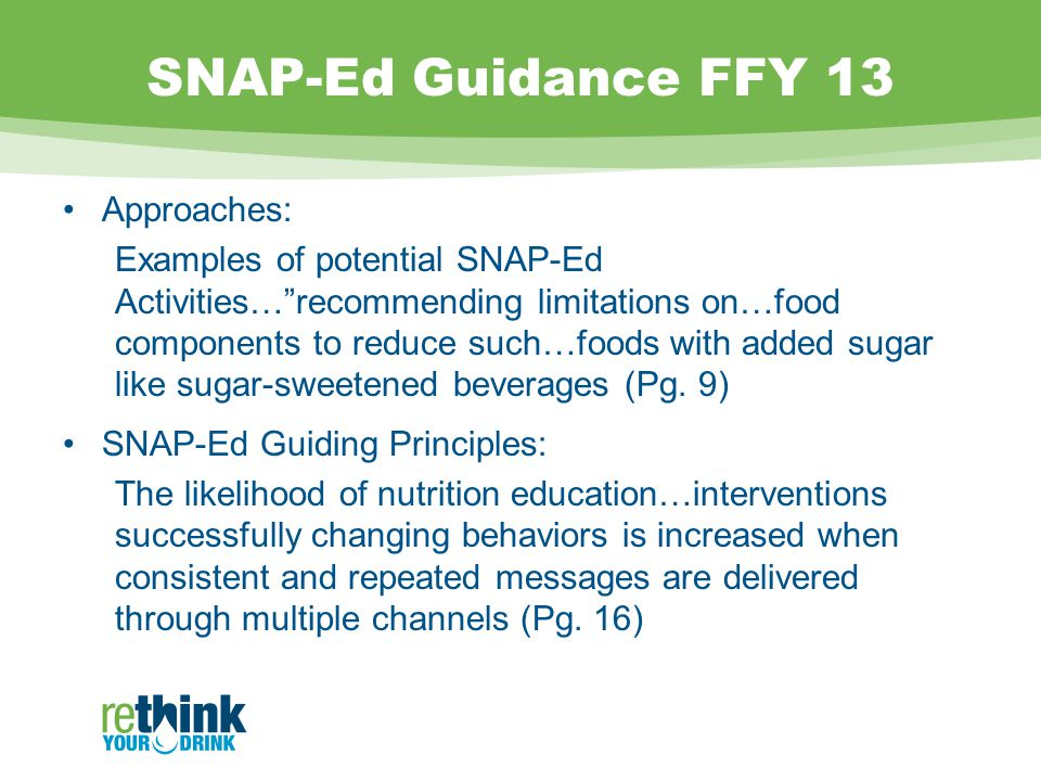 SNAP-Ed Guidance FFY 13 Approaches: Examples of potential SNAP-Ed Activities… recommending limitations on…food components to reduce such…foods with added sugar like sugar-sweetened beverages (Pg.