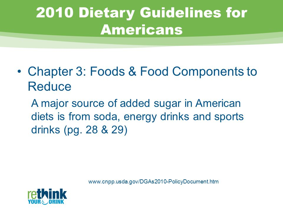 2010 Dietary Guidelines for Americans Chapter 3: Foods & Food Components to Reduce A major source of added sugar in American diets is from soda, energy drinks and sports drinks (pg.