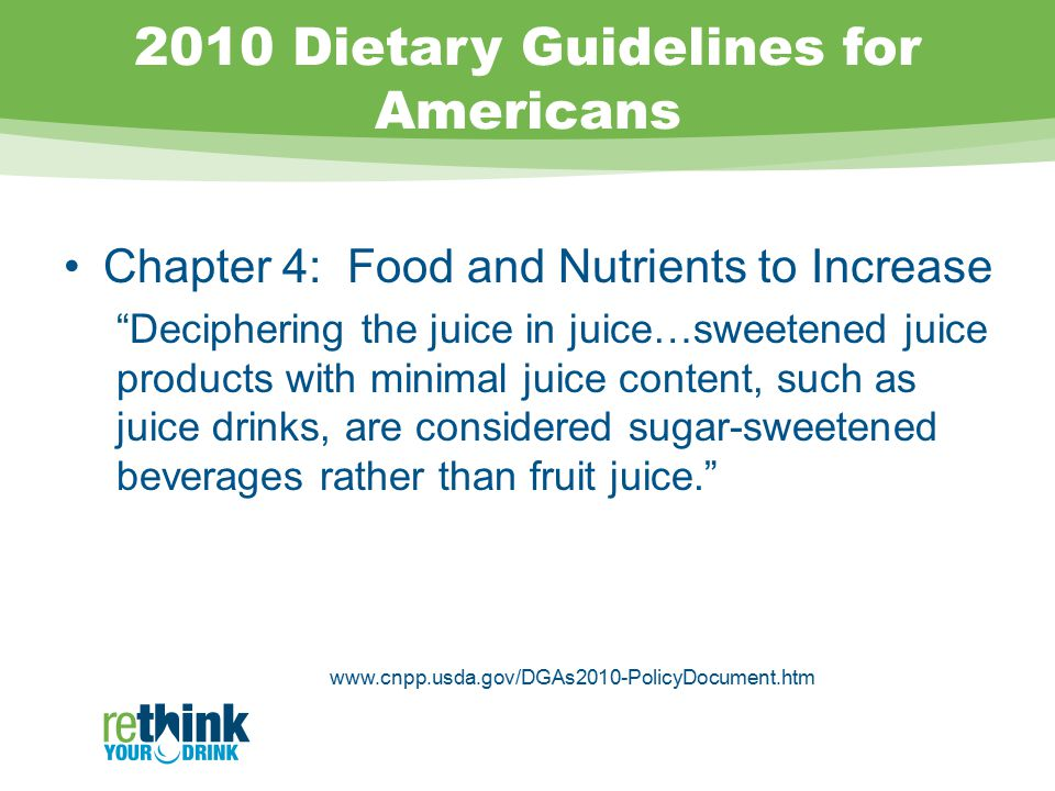 2010 Dietary Guidelines for Americans Chapter 4: Food and Nutrients to Increase Deciphering the juice in juice…sweetened juice products with minimal juice content, such as juice drinks, are considered sugar-sweetened beverages rather than fruit juice. www.cnpp.usda.gov/DGAs2010-PolicyDocument.htm