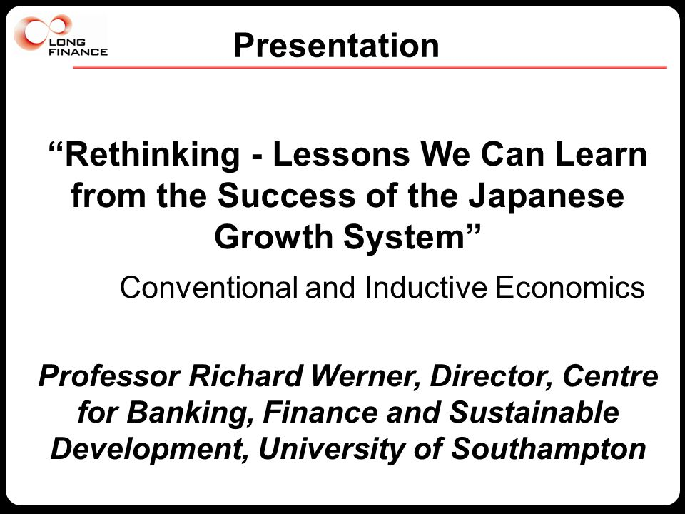 """Rethinking - Lessons We Can Learn from the Success of the Japanese Growth System"" Conventional and Inductive Economics Professor Richard Werner, Dire"