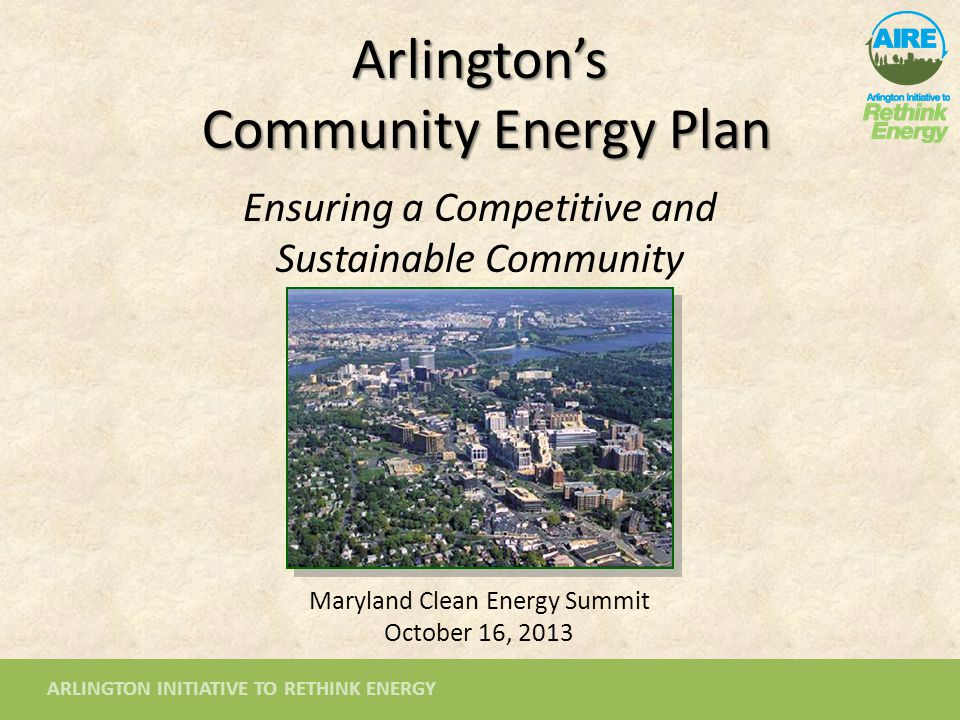 ARLINGTON INITIATIVE TO RETHINK ENERGY Arlington's Community Energy Plan Ensuring a Competitive and Sustainable Community Maryland Clean Energy Summit October 16, 2013