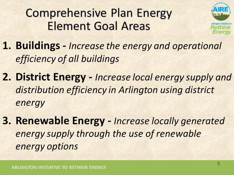 ARLINGTON INITIATIVE TO RETHINK ENERGY 6 4.Transportation - Refine and expand transportation infrastructure and operations enhancements 5.County Government Actions - Integrate CEP goals into all County Government activities 6.Education and Human Behavior - Advocate and support personal action through behavior changes and effective education Comprehensive Plan Energy Element Goal Areas