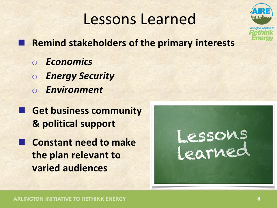 ARLINGTON INITIATIVE TO RETHINK ENERGY 8 Lessons Learned Get business community & political support Constant need to make the plan relevant to varied audiences Remind stakeholders of the primary interests o Economics o Energy Security o Environment