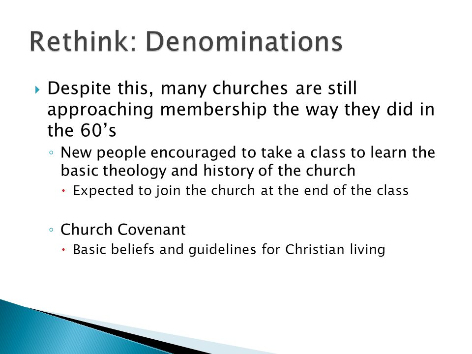  Despite this, many churches are still approaching membership the way they did in the 60's ◦ New people encouraged to take a class to learn the basic theology and history of the church  Expected to join the church at the end of the class ◦ Church Covenant  Basic beliefs and guidelines for Christian living