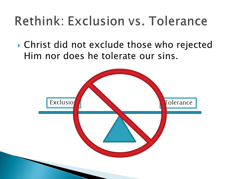  Christ did not exclude those who rejected Him nor does he tolerate our sins. Exclusion Tolerance