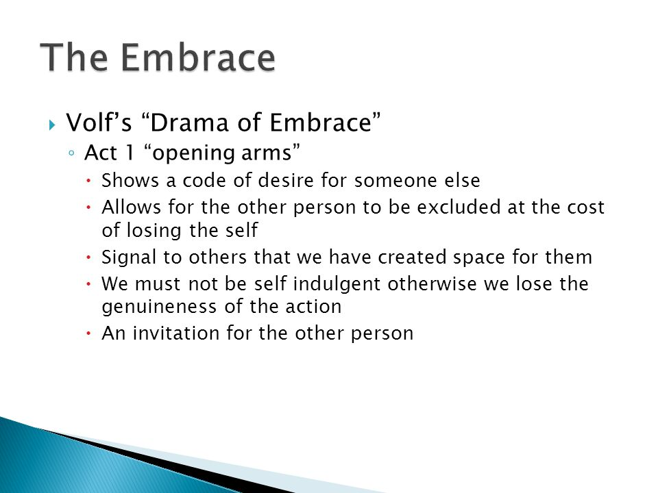  Volf's Drama of Embrace ◦ Act 1 opening arms  Shows a code of desire for someone else  Allows for the other person to be excluded at the cost of losing the self  Signal to others that we have created space for them  We must not be self indulgent otherwise we lose the genuineness of the action  An invitation for the other person