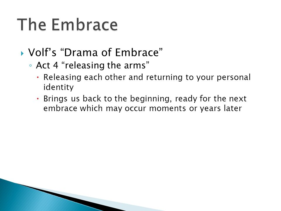  Volf's Drama of Embrace ◦ Act 4 releasing the arms  Releasing each other and returning to your personal identity  Brings us back to the beginning, ready for the next embrace which may occur moments or years later