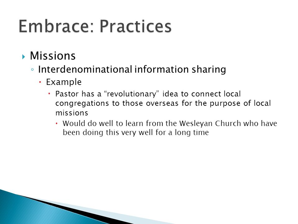 Missions ◦ Interdenominational information sharing  Example  Pastor has a revolutionary idea to connect local congregations to those overseas for the purpose of local missions  Would do well to learn from the Wesleyan Church who have been doing this very well for a long time