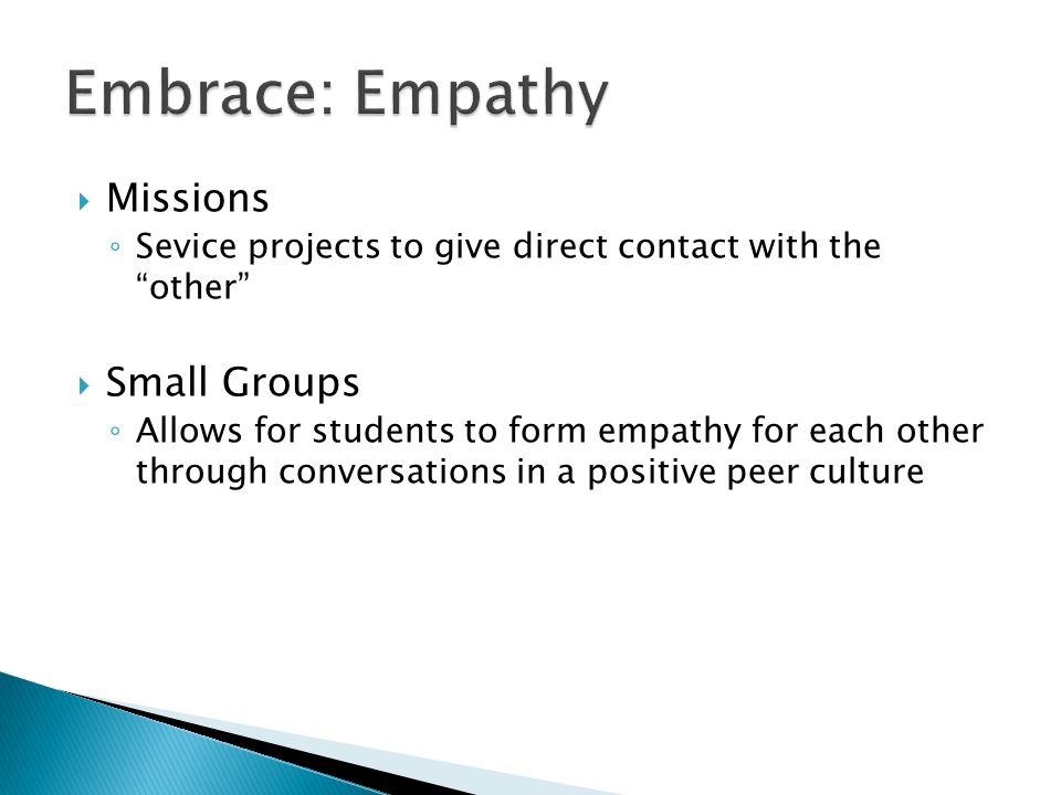  Missions ◦ Sevice projects to give direct contact with the other  Small Groups ◦ Allows for students to form empathy for each other through conversations in a positive peer culture