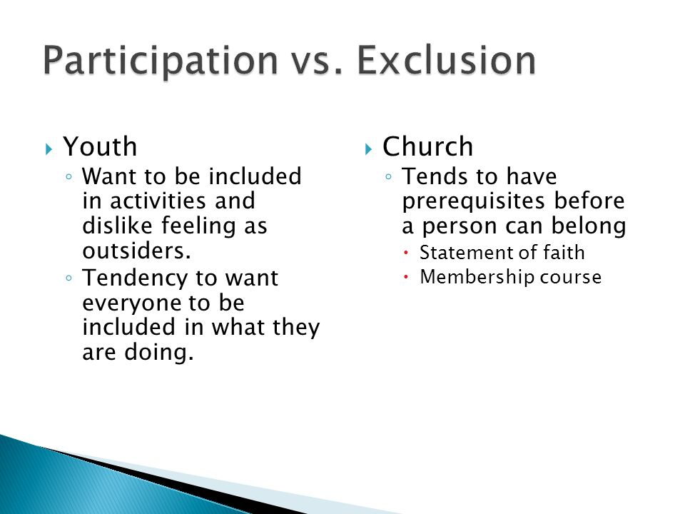  Church ◦ Tends to have prerequisites before a person can belong  Statement of faith  Membership course  Youth ◦ Want to be included in activities and dislike feeling as outsiders.