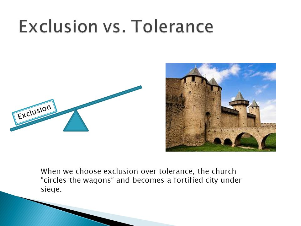 When we choose exclusion over tolerance, the church circles the wagons and becomes a fortified city under siege.