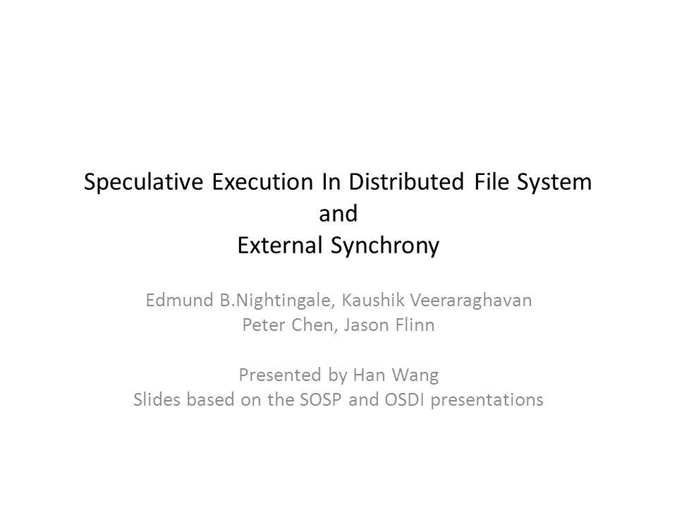 Speculative Execution In Distributed File System and External Synchrony Edmund B.Nightingale, Kaushik Veeraraghavan Peter Chen, Jason Flinn Presented