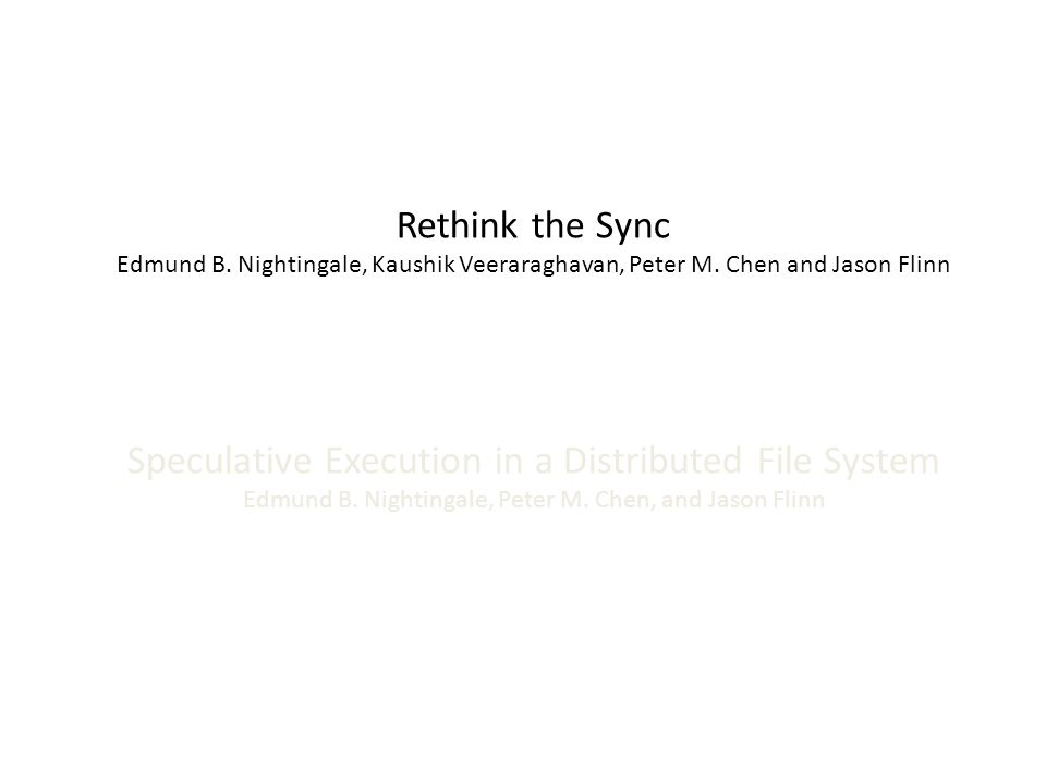 Speculative Execution in a Distributed File System Edmund B. Nightingale, Peter M. Chen, and Jason Flinn Rethink the Sync Edmund B. Nightingale, Kaush