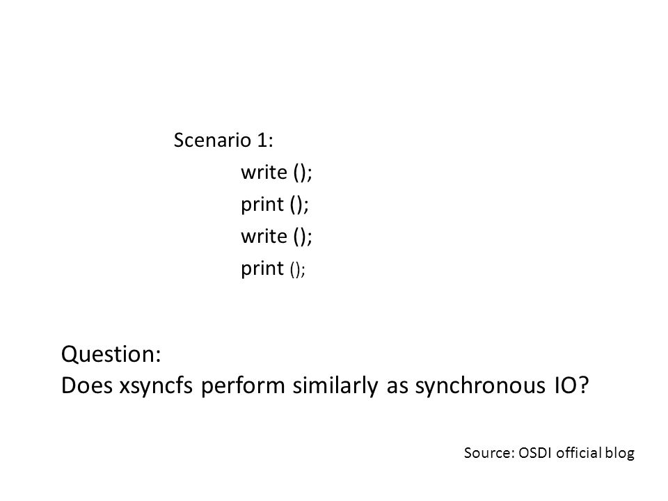 Scenario 1: write (); print (); write (); print (); Source: OSDI official blog Question: Does xsyncfs perform similarly as synchronous IO?