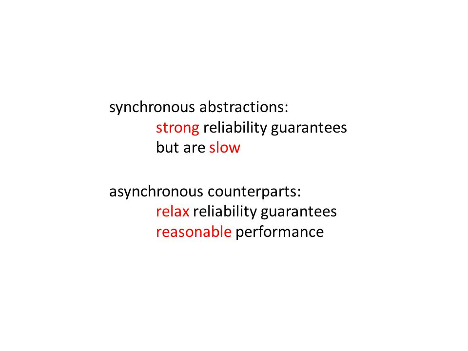 synchronous abstractions: strong reliability guarantees but are slow asynchronous counterparts: relax reliability guarantees reasonable performance