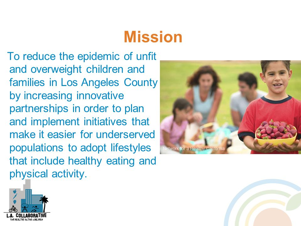 Mission To reduce the epidemic of unfit and overweight children and families in Los Angeles County by increasing innovative partnerships in order to plan and implement initiatives that make it easier for underserved populations to adopt lifestyles that include healthy eating and physical activity.