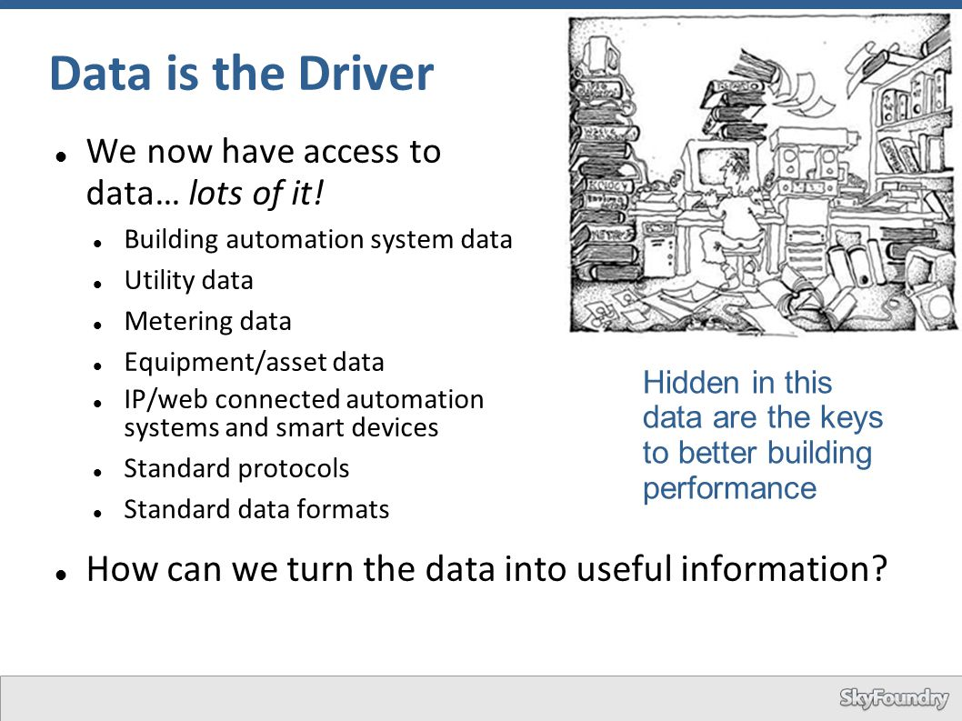 Data is the Driver We now have access to data… lots of it! Building automation system data Utility data Metering data Equipment/asset data IP/web conn