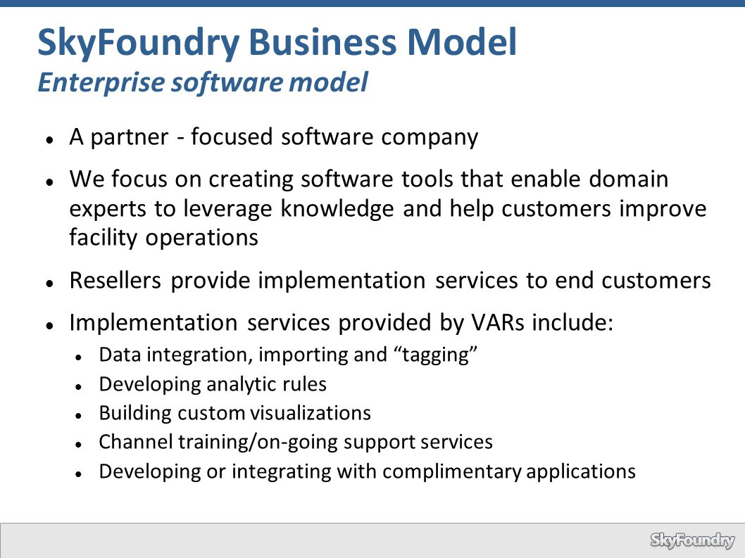 SkyFoundry Business Model Enterprise software model A partner - focused software company We focus on creating software tools that enable domain expert
