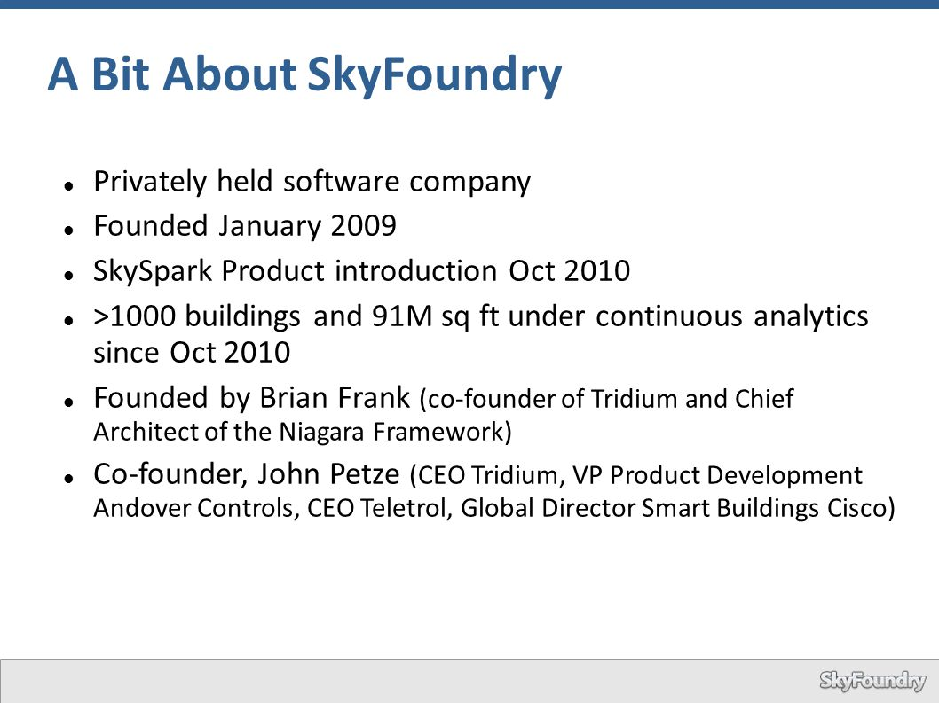 A Bit About SkyFoundry Privately held software company Founded January 2009 SkySpark Product introduction Oct 2010 >1000 buildings and 91M sq ft under